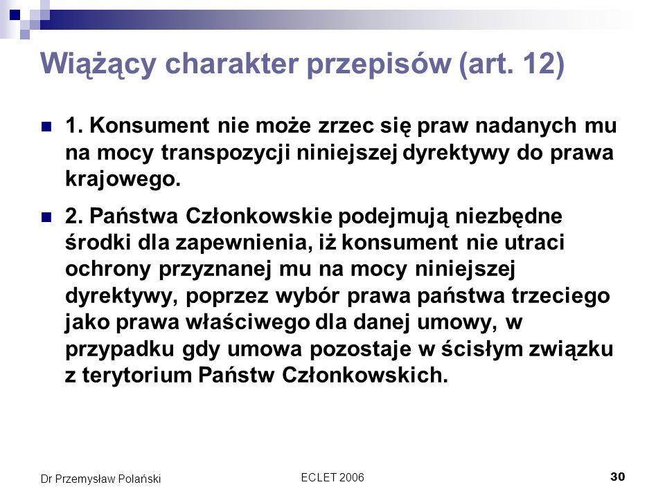 ECLET 200630 Dr Przemysław Polański Wiążący charakter przepisów (art. 12) 1. Konsument nie może zrzec się praw nadanych mu na mocy transpozycji niniej