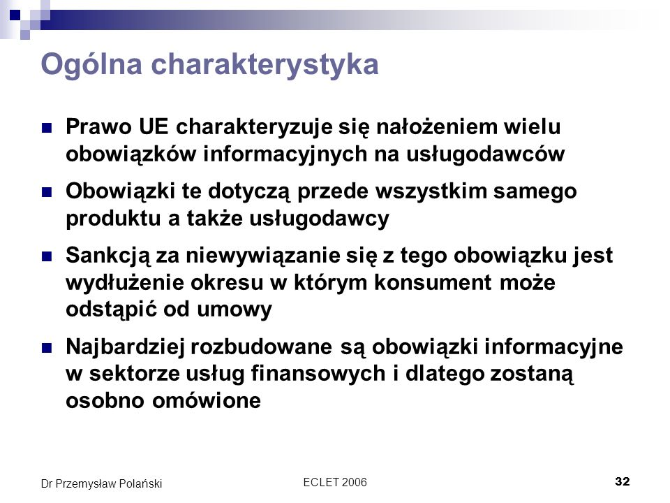 ECLET 200632 Dr Przemysław Polański Ogólna charakterystyka Prawo UE charakteryzuje się nałożeniem wielu obowiązków informacyjnych na usługodawców Obow
