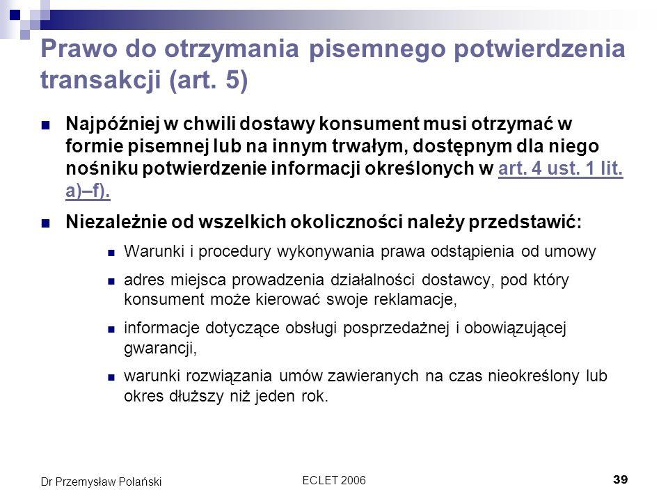 ECLET 200639 Dr Przemysław Polański Prawo do otrzymania pisemnego potwierdzenia transakcji (art. 5) Najpóźniej w chwili dostawy konsument musi otrzyma