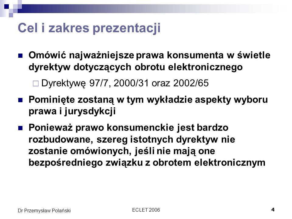 ECLET 200625 Dr Przemysław Polański Dyrektywa dotycząca sprzedaży na odległość Pierwsza zasadnicza dyrektywa dotycząca ochrony konsumenta w obrocie elektronicznym Tworzona w erze przed WWW Najważniejsze postanowienia Ustanawia warunki minimum dla ochrony konsumenta przed skutkami umów zawartych na odległość Ustanawia obowiązki informacyjne Nakłada obowiązek potwierdzenia transakcji na trwałym nośniku Przyznaje konsumentowi prawo odstąpienia od umowy Określa maksymalny termin na wykonanie umowy Ustanawia zasady unieważnienia płatności kartą Reguluje kwestię dostaw niezamówionych Wymaga uprzedniej zgody na kontakt za pomocą telefaksu i automatycznych urządzeń Systemy rozsądzania sporów