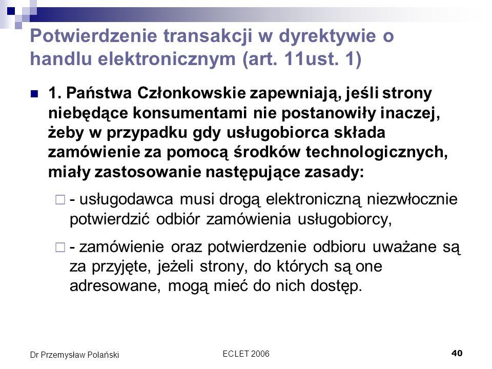 ECLET 200640 Dr Przemysław Polański Potwierdzenie transakcji w dyrektywie o handlu elektronicznym (art. 11ust. 1) 1. Państwa Członkowskie zapewniają,