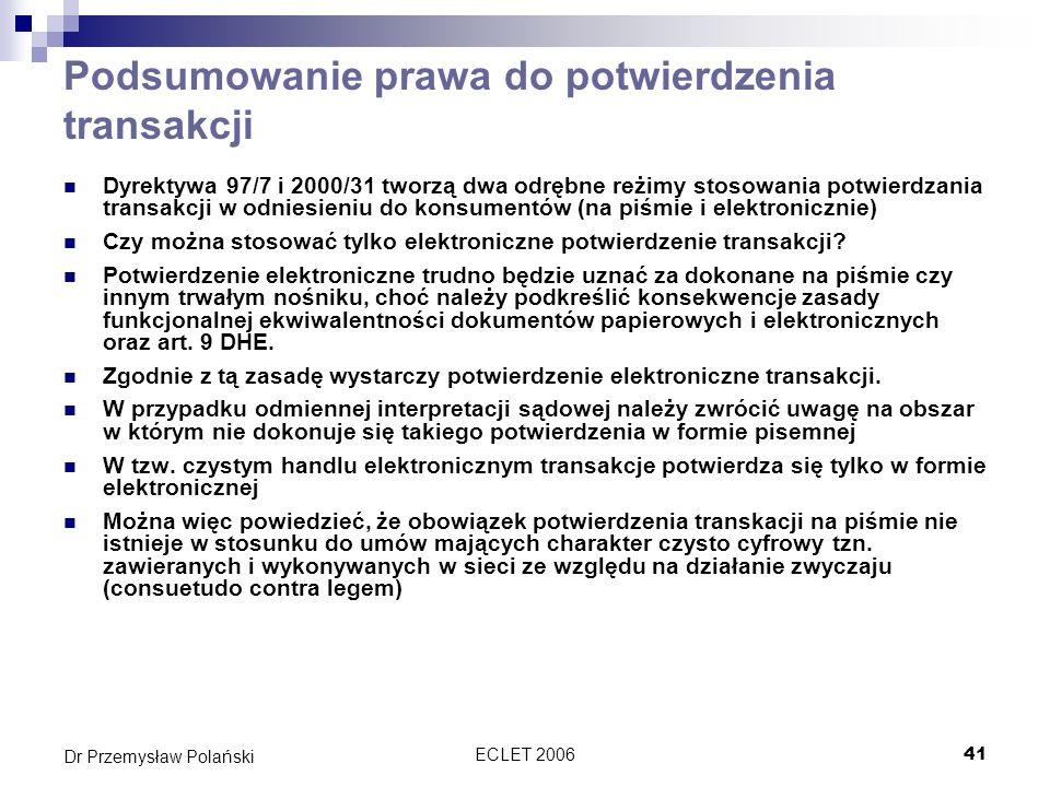 ECLET 200641 Dr Przemysław Polański Podsumowanie prawa do potwierdzenia transakcji Dyrektywa 97/7 i 2000/31 tworzą dwa odrębne reżimy stosowania potwi