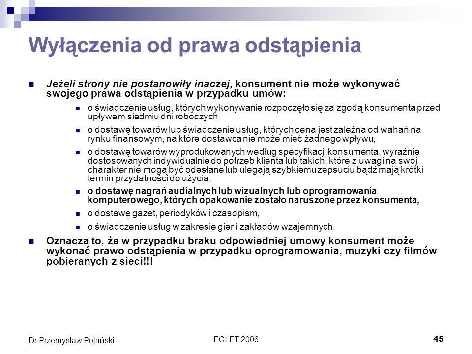 ECLET 200645 Dr Przemysław Polański Wyłączenia od prawa odstąpienia Jeżeli strony nie postanowiły inaczej, konsument nie może wykonywać swojego prawa