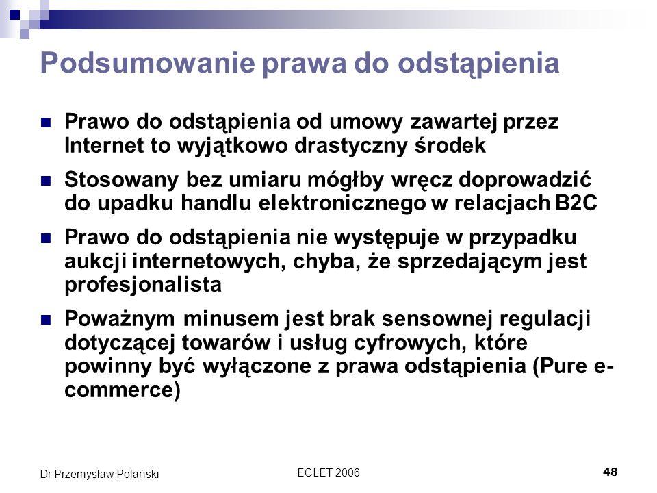 ECLET 200648 Dr Przemysław Polański Podsumowanie prawa do odstąpienia Prawo do odstąpienia od umowy zawartej przez Internet to wyjątkowo drastyczny śr