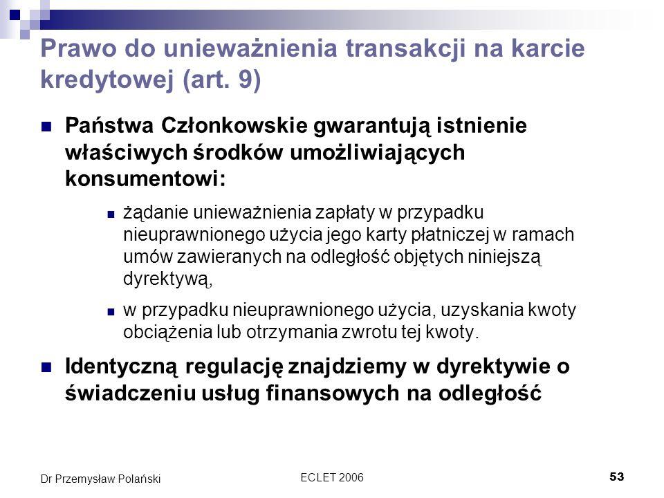 ECLET 200653 Dr Przemysław Polański Prawo do unieważnienia transakcji na karcie kredytowej (art. 9) Państwa Członkowskie gwarantują istnienie właściwy