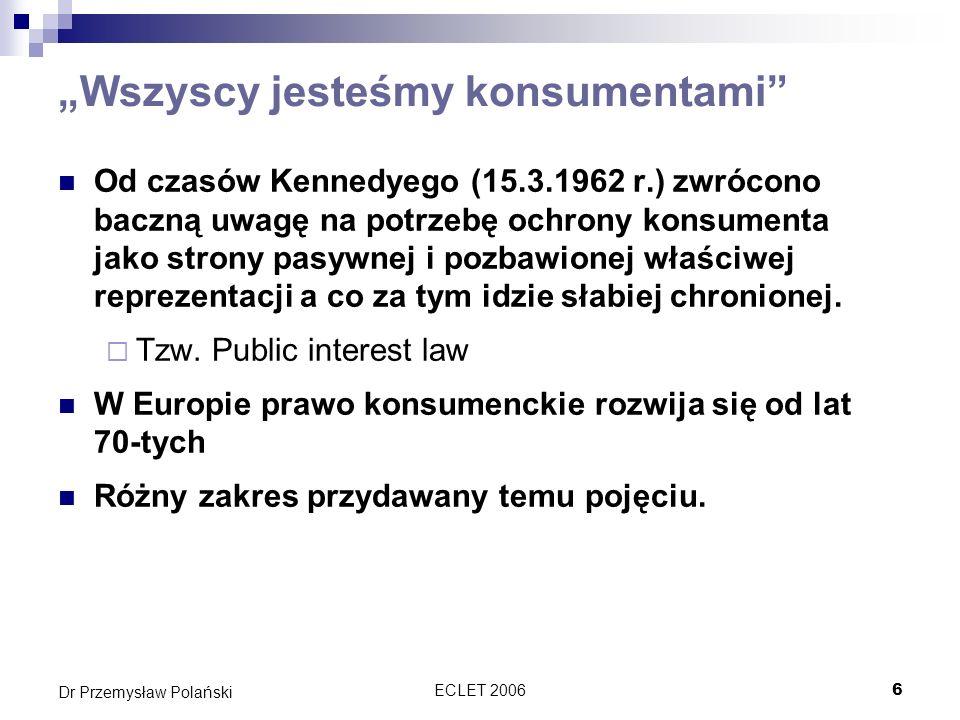 ECLET 200617 Dr Przemysław Polański Konstrukcje prawne w dyrektywie 85/577 Wprowadza konstrukcje prawne, które zostaną następnie powtórzone i rozwinięte w kolejnych dyrektywach poświęconych ochronie konsumenta Prawo do odstąpienia od umowy w terminie 7 dni Prawo do informacji o prawie odstąpienia; dane pozwalające na identyfikację osoby wobec której można złożyć takie oświadczenie; data zawarcia umowy; dane identyfikujące umowę Bezwzględny charakter przepisów