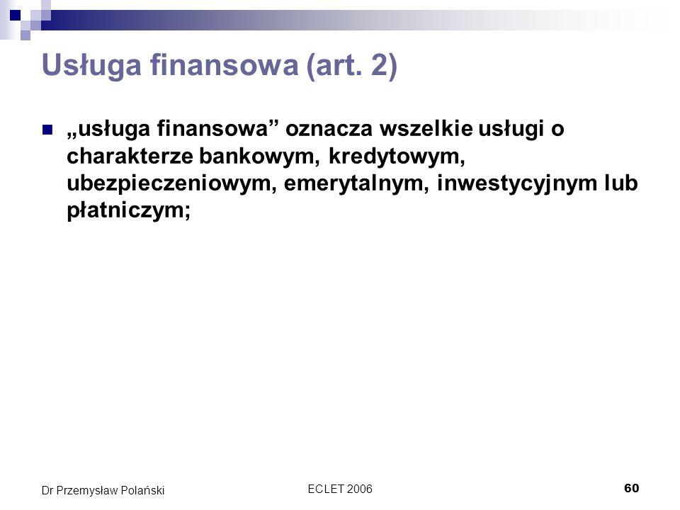 ECLET 200660 Dr Przemysław Polański Usługa finansowa (art. 2) usługa finansowa oznacza wszelkie usługi o charakterze bankowym, kredytowym, ubezpieczen