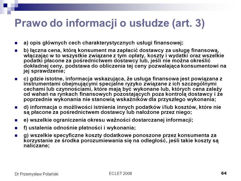 ECLET 200664 Dr Przemysław Polański Prawo do informacji o usłudze (art. 3) a) opis głównych cech charakterystycznych usługi finansowej; b) łączna cena