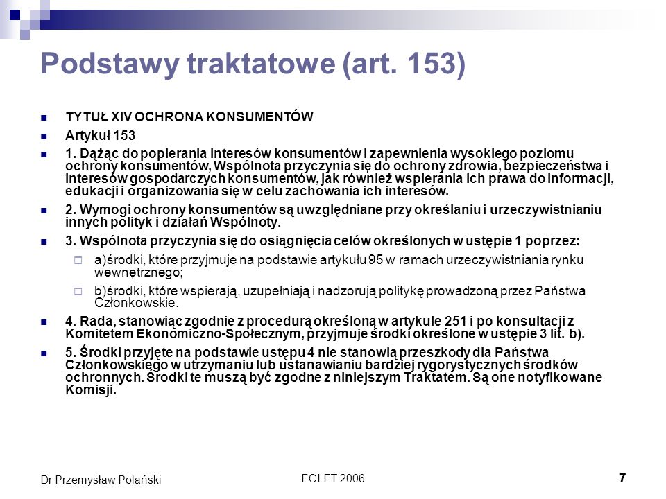 ECLET 20067 Dr Przemysław Polański Podstawy traktatowe (art. 153) TYTUŁ XIV OCHRONA KONSUMENTÓW Artykuł 153 1. Dążąc do popierania interesów konsument