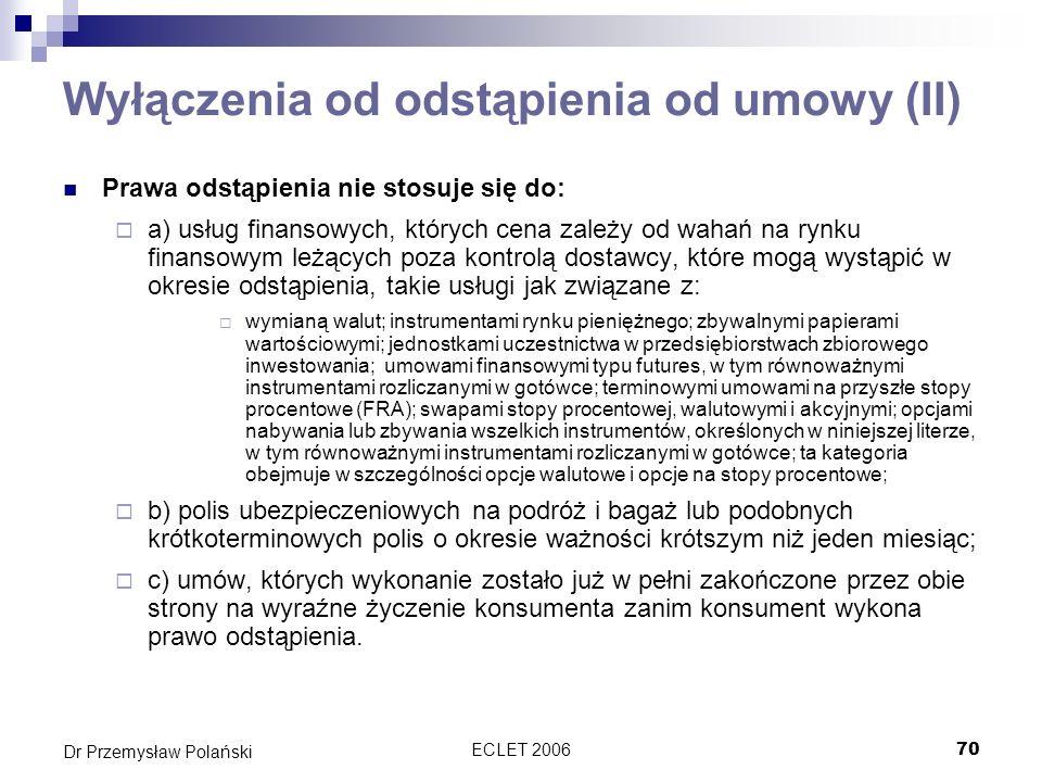 ECLET 200670 Dr Przemysław Polański Wyłączenia od odstąpienia od umowy (II) Prawa odstąpienia nie stosuje się do: a) usług finansowych, których cena z