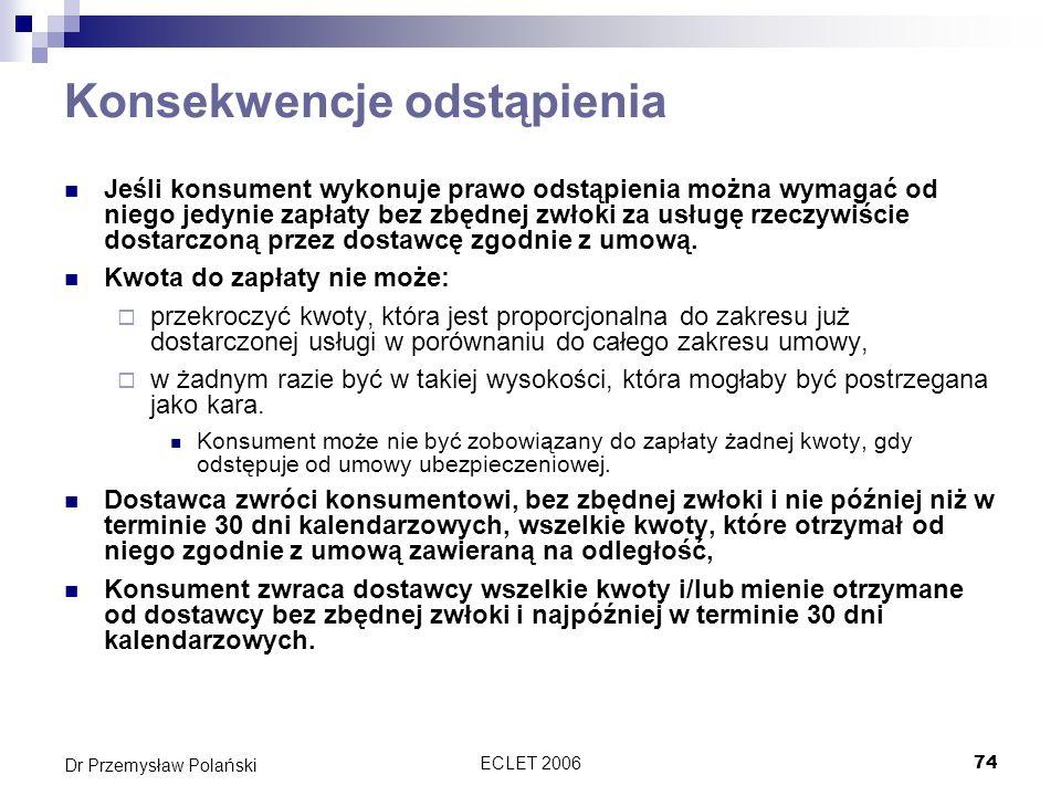 ECLET 200674 Dr Przemysław Polański Konsekwencje odstąpienia Jeśli konsument wykonuje prawo odstąpienia można wymagać od niego jedynie zapłaty bez zbę
