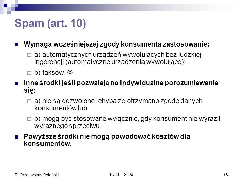ECLET 200676 Dr Przemysław Polański Spam (art. 10) Wymaga wcześniejszej zgody konsumenta zastosowanie: a) automatycznych urządzeń wywołujących bez lud