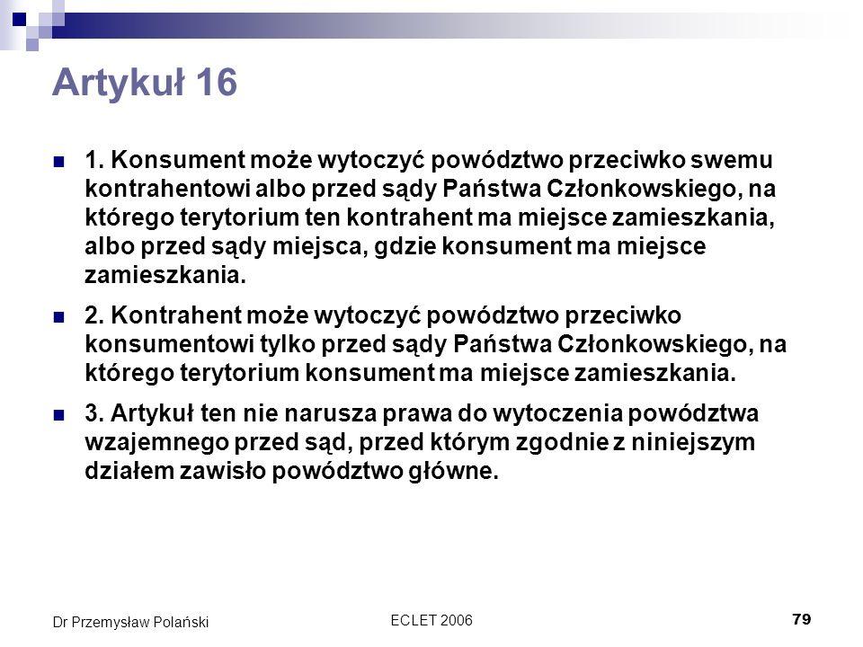 ECLET 200679 Dr Przemysław Polański Artykuł 16 1. Konsument może wytoczyć powództwo przeciwko swemu kontrahentowi albo przed sądy Państwa Członkowskie