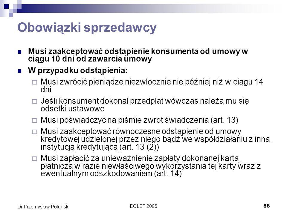 ECLET 200688 Dr Przemysław Polański Obowiązki sprzedawcy Musi zaakceptować odstąpienie konsumenta od umowy w ciągu 10 dni od zawarcia umowy W przypadk