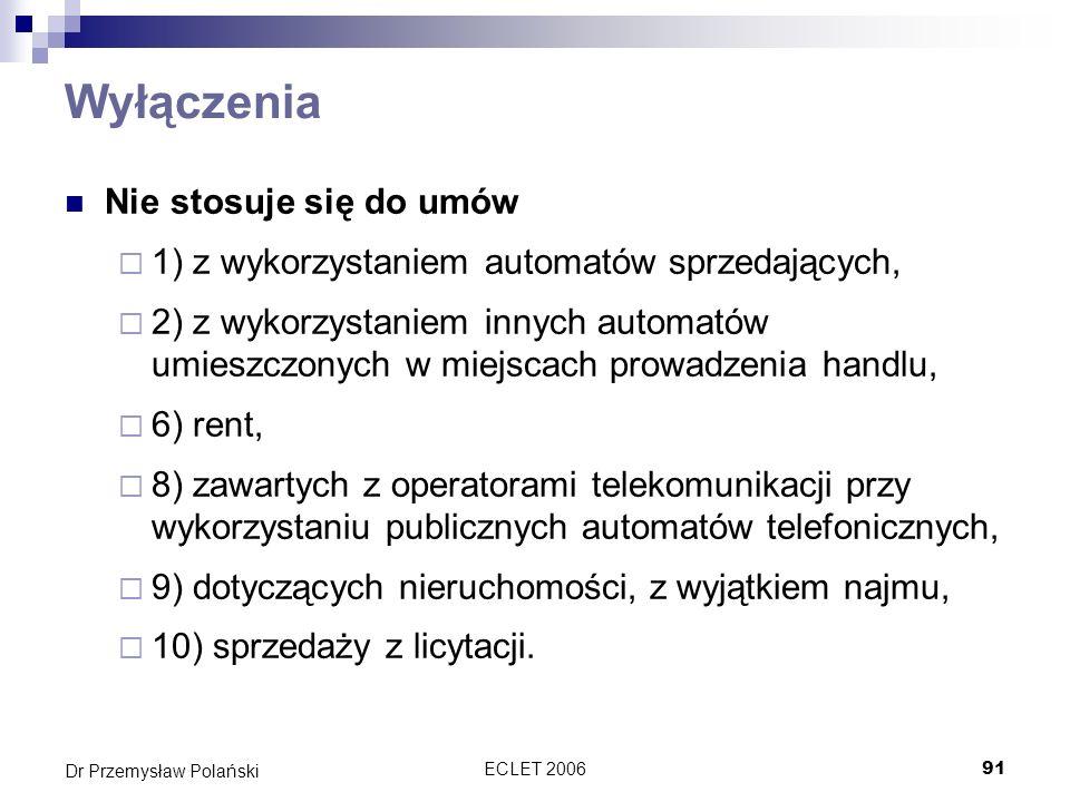ECLET 200691 Dr Przemysław Polański Wyłączenia Nie stosuje się do umów 1) z wykorzystaniem automatów sprzedających, 2) z wykorzystaniem innych automat