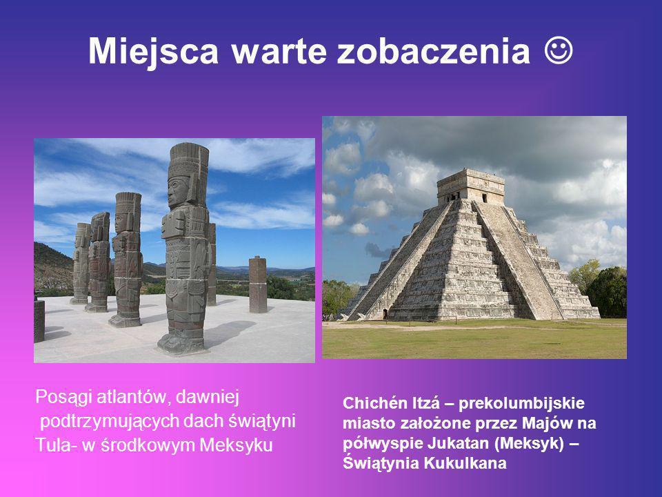 Miejsca warte zobaczenia Posągi atlantów, dawniej podtrzymujących dach świątyni Tula- w środkowym Meksyku Chichén Itzá – prekolumbijskie miasto założo