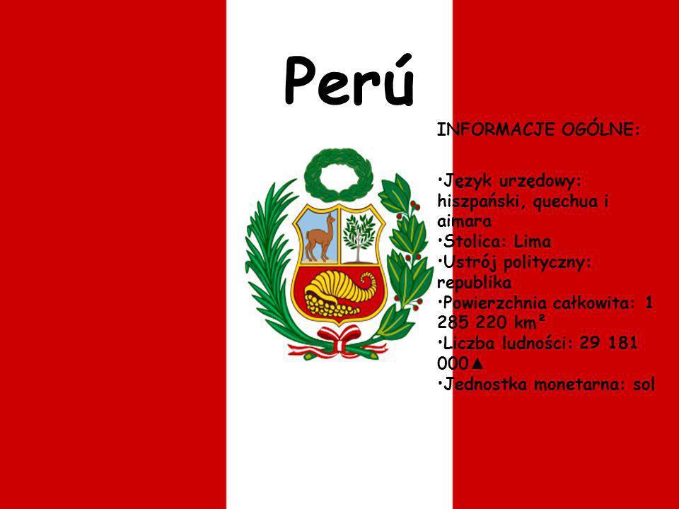 Perú INFORMACJE OGÓLNE: Język urzędowy: hiszpański, quechua i aimara Stolica: Lima Ustrój polityczny: republika Powierzchnia całkowita: 1 285 220 km²