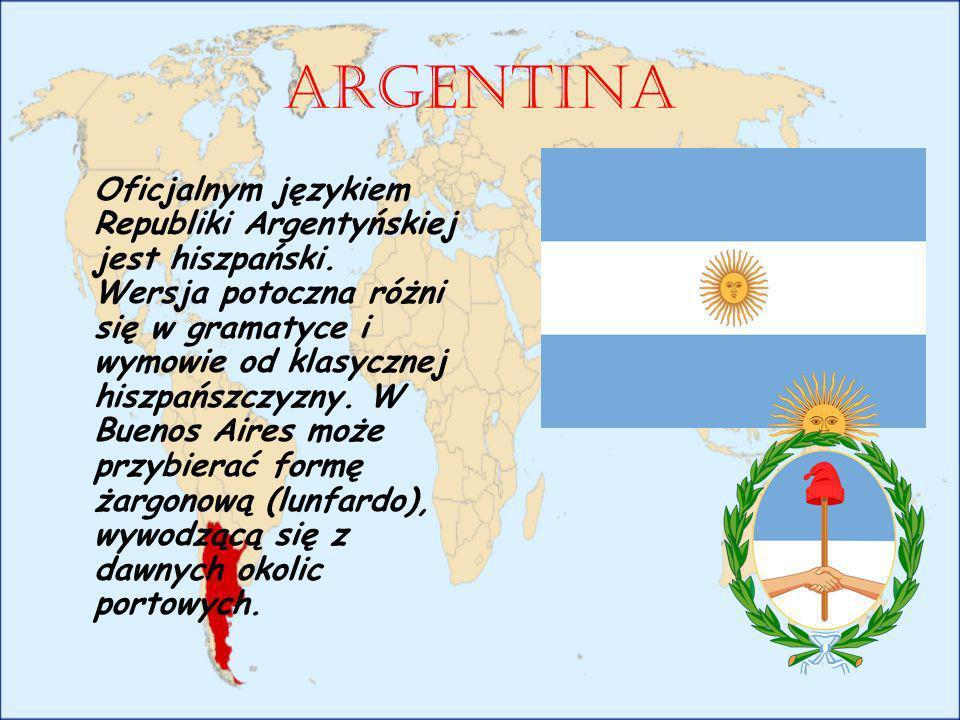 Argentina Oficjalnym językiem Republiki Argentyńskiej jest hiszpański. Wersja potoczna różni się w gramatyce i wymowie od klasycznej hiszpańszczyzny.