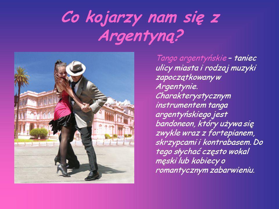 Co kojarzy nam się z Argentyną? Tango argentyńskie – taniec ulicy miasta i rodzaj muzyki zapoczątkowany w Argentynie. Charakterystycznym instrumentem
