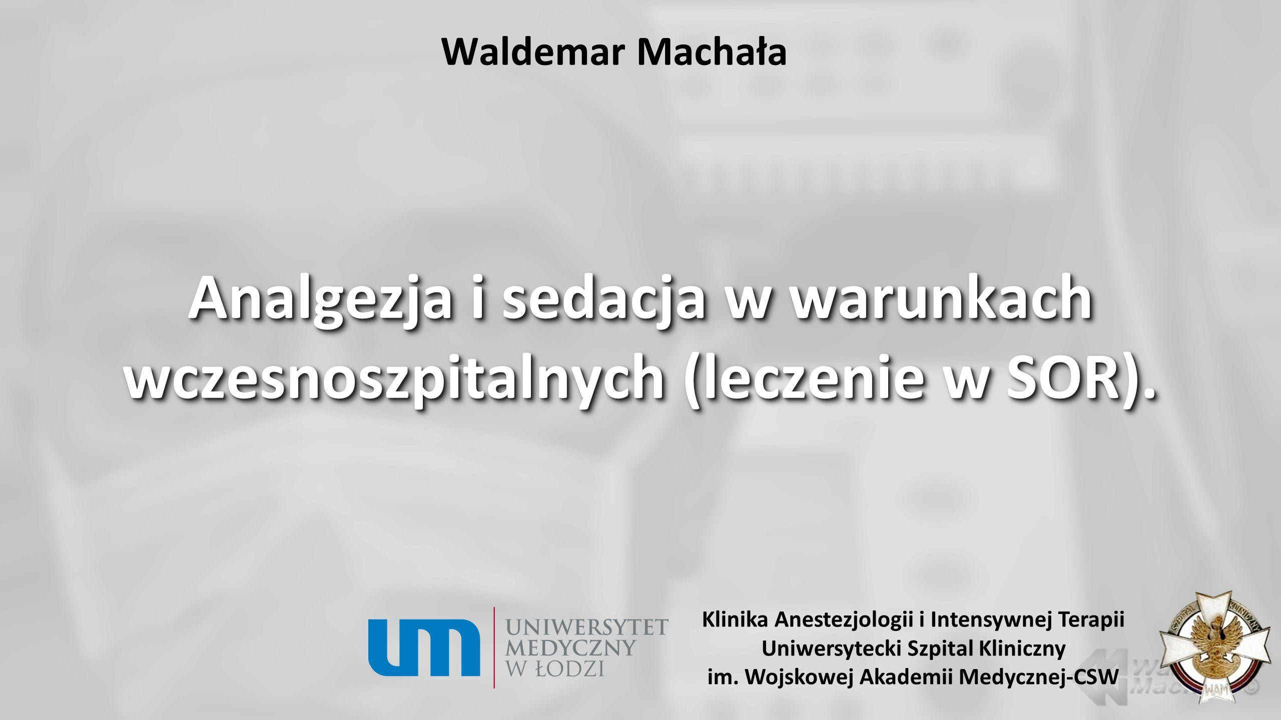 Waldemar Machała Analgezja i sedacja w warunkach wczesnoszpitalnych (leczenie w SOR). Klinika Anestezjologii i Intensywnej Terapii Uniwersytecki Szpit