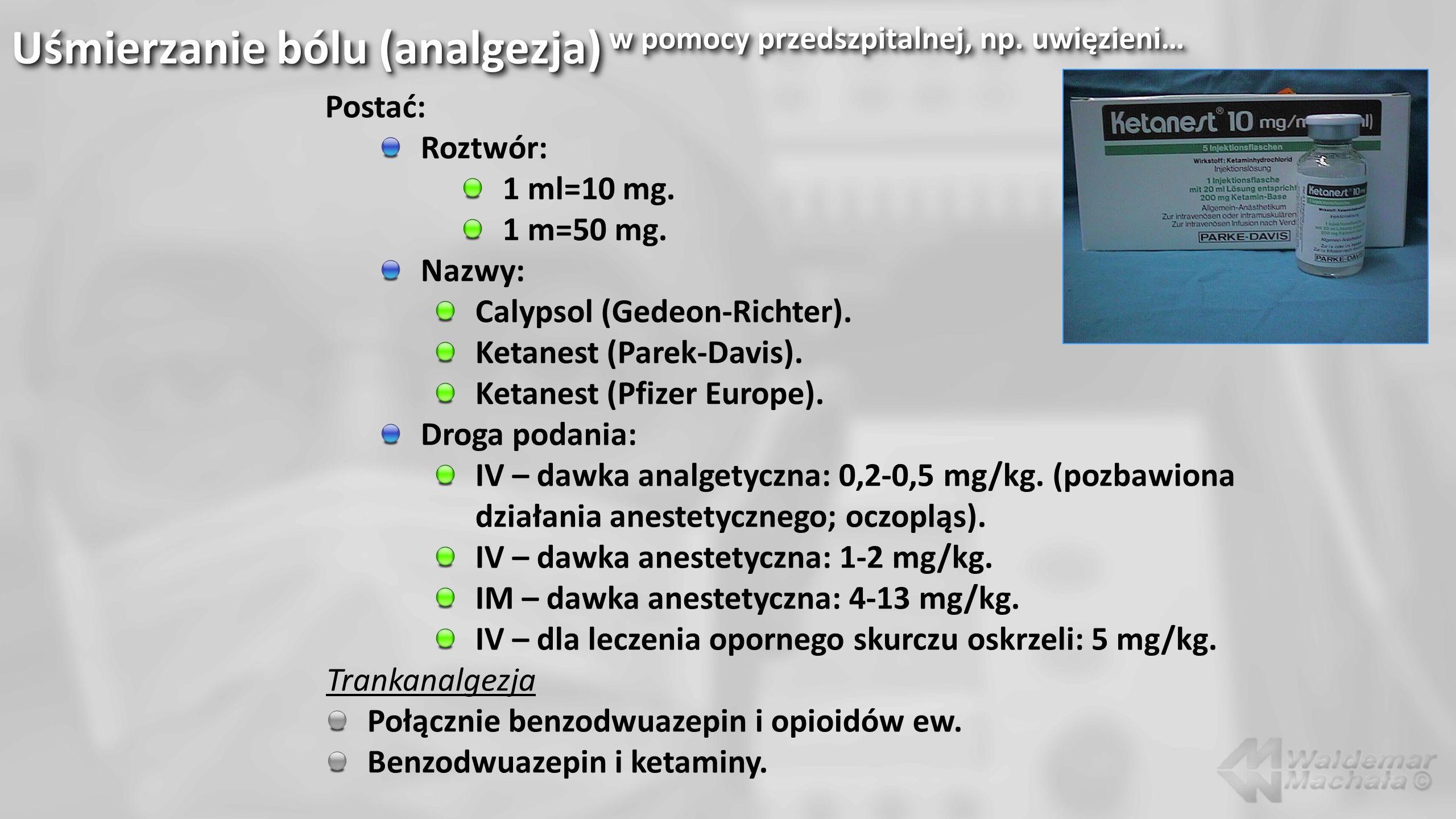 Uśmierzanie bólu (analgezja) w pomocy przedszpitalnej, np. uwięzieni… Postać: Roztwór: 1 ml=10 mg. 1 m=50 mg. Nazwy: Calypsol (Gedeon-Richter). Ketane