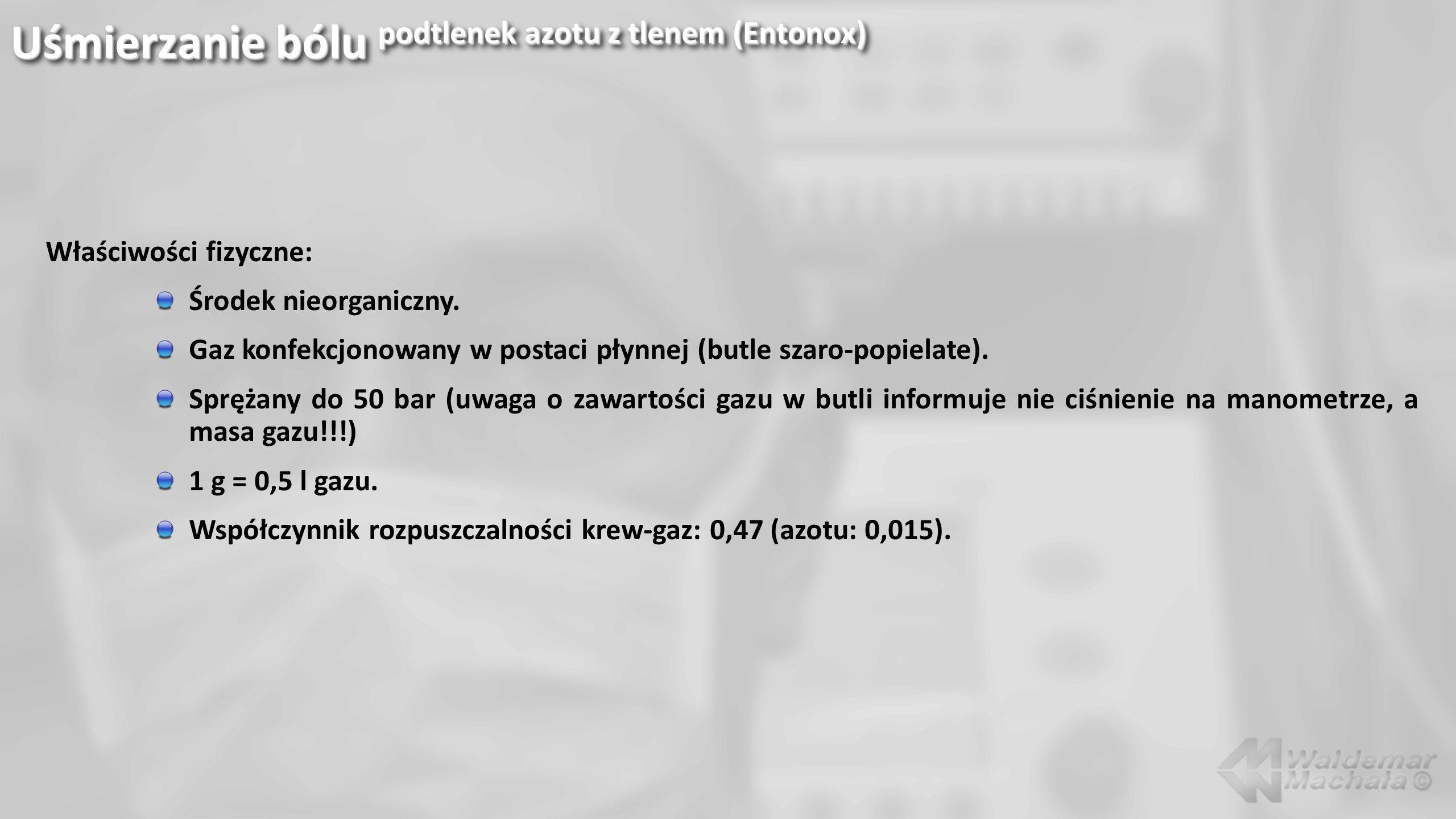Uśmierzanie bólu podtlenek azotu z tlenem (Entonox) Właściwości fizyczne: Środek nieorganiczny. Gaz konfekcjonowany w postaci płynnej (butle szaro-pop