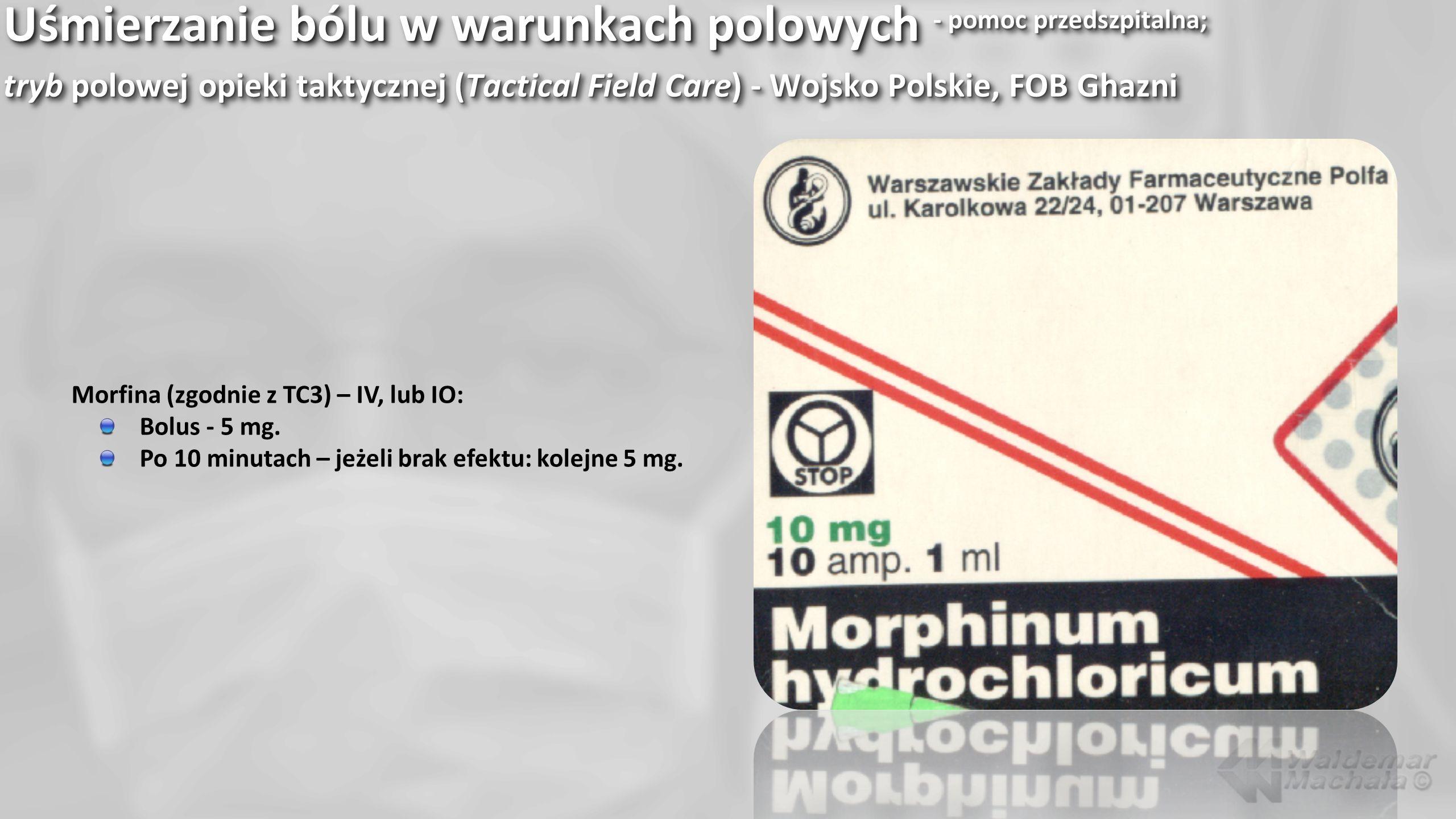 Uśmierzanie bólu w warunkach polowych - pomoc przedszpitalna; tryb polowej opieki taktycznej (Tactical Field Care) - Wojsko Polskie, FOB Ghazni Morfin