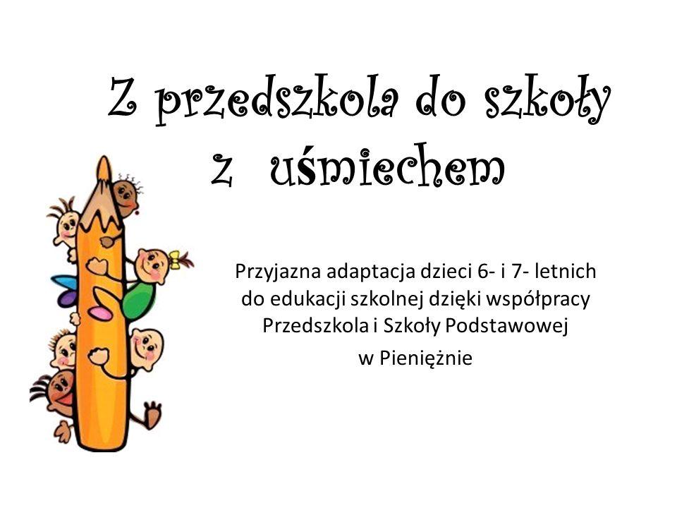 Z przedszkola do szkoły z u ś miechem Przyjazna adaptacja dzieci 6- i 7- letnich do edukacji szkolnej dzięki współpracy Przedszkola i Szkoły Podstawow