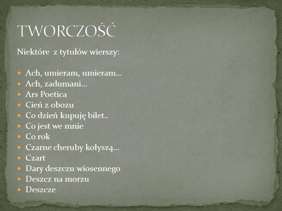 Niektóre z tytułów wierszy: Ach, umieram, umieram... Ach, zadumani... Ars Poetica Cień z obozu Co dzień kupuję bilet.... Co jest we mnie Co rok Czarne