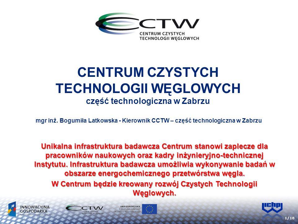 1/18 CENTRUM CZYSTYCH TECHNOLOGII WĘGLOWYCH część technologiczna w Zabrzu mgr inż. Bogumiła Latkowska - Kierownik CCTW – część technologiczna w Zabrzu