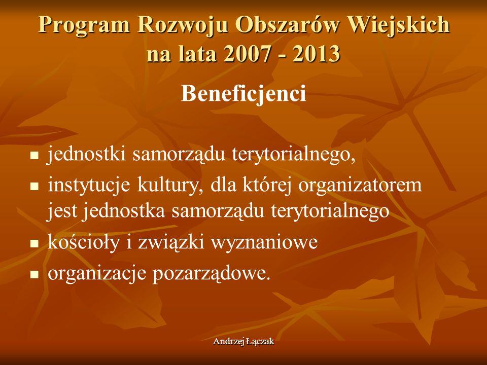 Andrzej Łączak Program Rozwoju Obszarów Wiejskich na lata 2007 - 2013 Beneficjenci jednostki samorządu terytorialnego, instytucje kultury, dla której