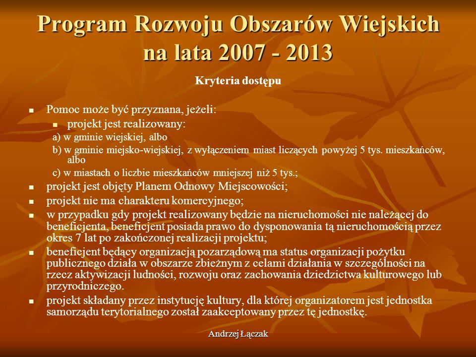 Andrzej Łączak Program Rozwoju Obszarów Wiejskich na lata 2007 - 2013 Kryteria dostępu Pomoc może być przyznana, jeżeli: projekt jest realizowany: a)