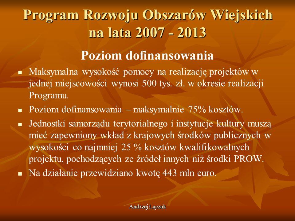 Andrzej Łączak Program Rozwoju Obszarów Wiejskich na lata 2007 - 2013 Poziom dofinansowania Maksymalna wysokość pomocy na realizację projektów w jedne