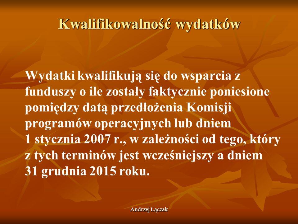 Andrzej Łączak Kwalifikowalność wydatków Wydatki kwalifikują się do wsparcia z funduszy o ile zostały faktycznie poniesione pomiędzy datą przedłożenia