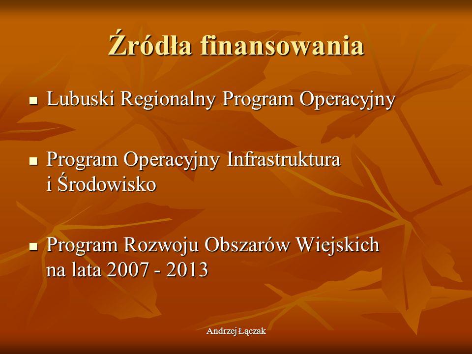 Andrzej Łączak Źródła finansowania Lubuski Regionalny Program Operacyjny Lubuski Regionalny Program Operacyjny Program Operacyjny Infrastruktura i Śro