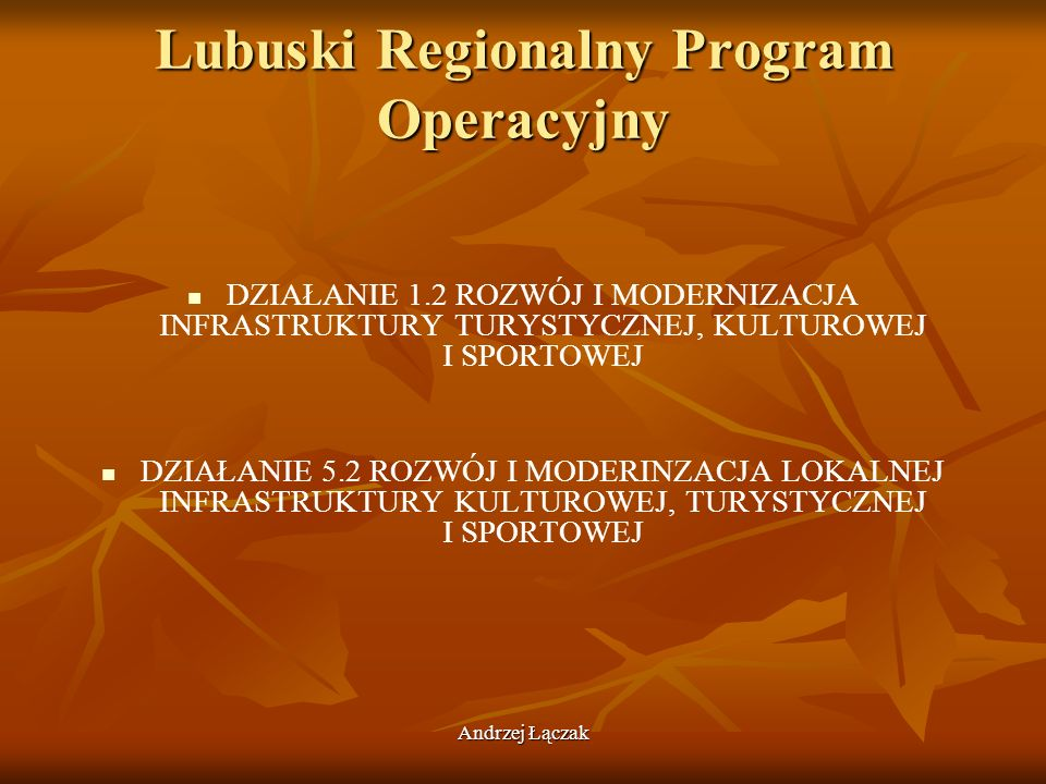Andrzej Łączak Lubuski Regionalny Program Operacyjny DZIAŁANIE 1.2 ROZWÓJ I MODERNIZACJA INFRASTRUKTURY TURYSTYCZNEJ, KULTUROWEJ I SPORTOWEJ DZIAŁANIE