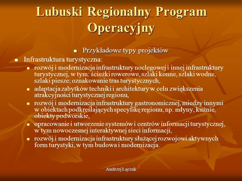 Andrzej Łączak Lubuski Regionalny Program Operacyjny Przykładowe typy projektów Przykładowe typy projektów Infrastruktura turystyczna: rozwój i modern