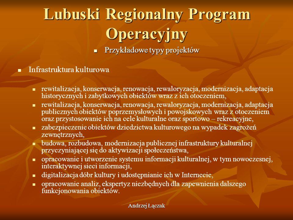 Andrzej Łączak Lubuski Regionalny Program Operacyjny Przykładowe typy projektów Przykładowe typy projektów Infrastruktura kulturowa rewitalizacja, kon
