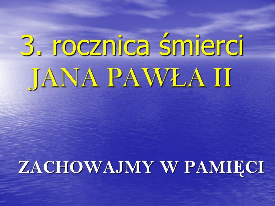 3. rocznica śmierci JANA PAW Ł A II ZACHOWAJMY W PAMI Ę CI