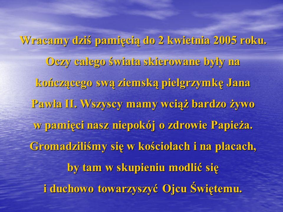 Wracamy dziś pamięcią do 2 kwietnia 2005 roku. Oczy całego świata skierowane były na kończącego swą ziemską pielgrzymkę Jana Pawła II. Wszyscy mamy wc