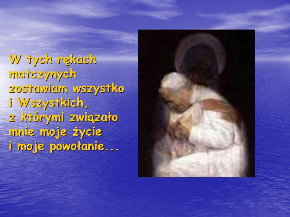W tych rękach matczynych zostawiam wszystko i Wszystkich, z którymi związało mnie moje życie i moje powołanie...