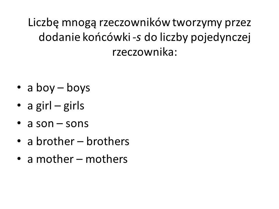 Liczbę mnogą rzeczowników tworzymy przez dodanie końcówki -s do liczby pojedynczej rzeczownika: a boy – boys a girl – girls a son – sons a brother – b
