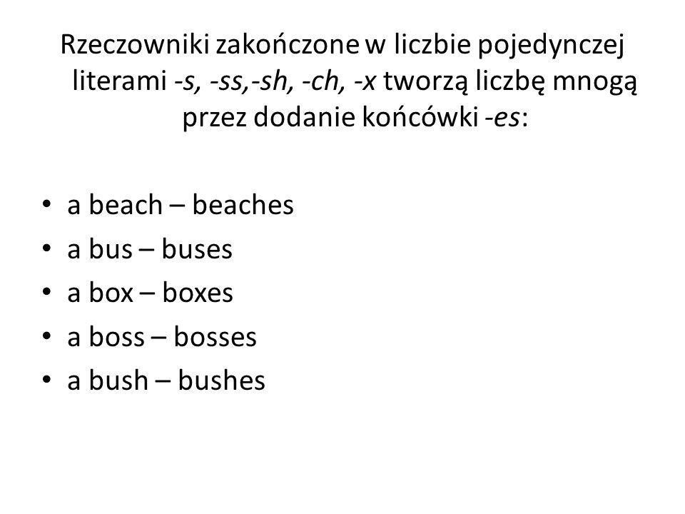 Rzeczowniki zakończone w liczbie pojedynczej literami -s, -ss,-sh, -ch, -x tworzą liczbę mnogą przez dodanie końcówki -es: a beach – beaches a bus – b