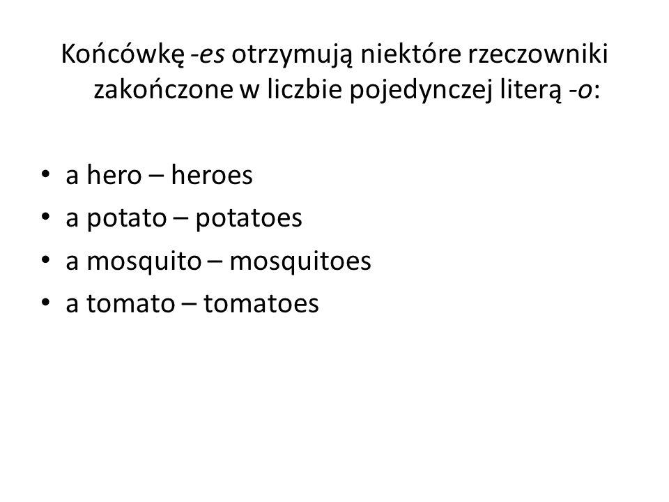 Końcówkę -es otrzymują niektóre rzeczowniki zakończone w liczbie pojedynczej literą -o: a hero – heroes a potato – potatoes a mosquito – mosquitoes a