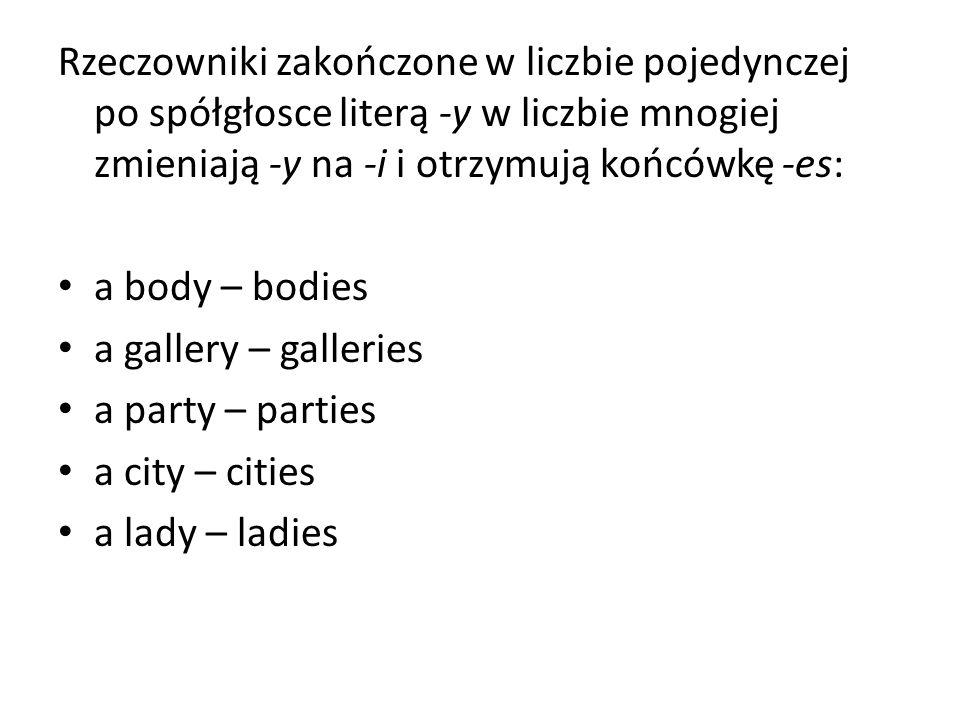 Rzeczowniki zakończone w liczbie pojedynczej po spółgłosce literą -y w liczbie mnogiej zmieniają -y na -i i otrzymują końcówkę -es: a body – bodies a