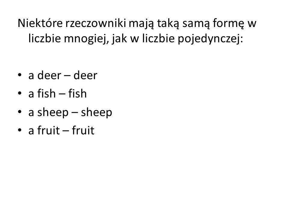 Niektóre rzeczowniki mają taką samą formę w liczbie mnogiej, jak w liczbie pojedynczej: a deer – deer a fish – fish a sheep – sheep a fruit – fruit