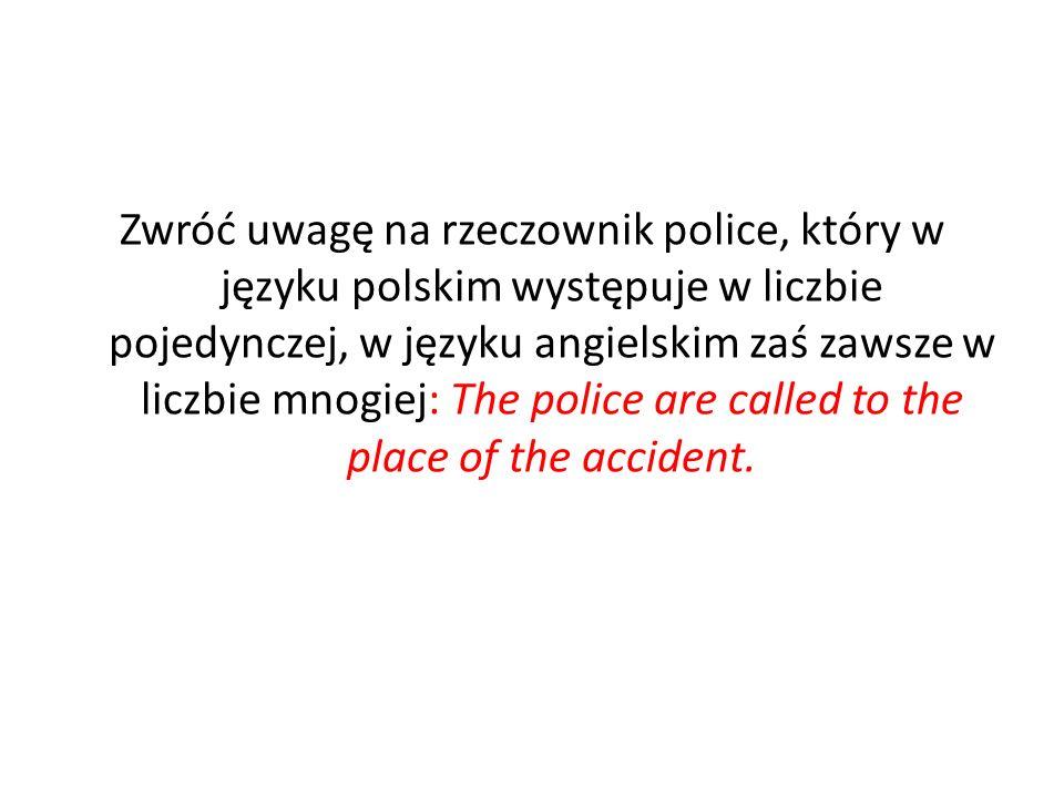 Zwróć uwagę na rzeczownik police, który w języku polskim występuje w liczbie pojedynczej, w języku angielskim zaś zawsze w liczbie mnogiej: The police