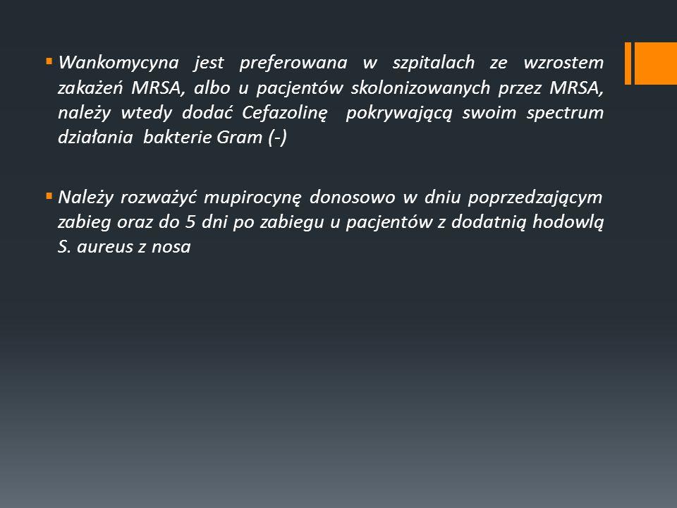Wankomycyna jest preferowana w szpitalach ze wzrostem zakażeń MRSA, albo u pacjentów skolonizowanych przez MRSA, należy wtedy dodać Cefazolinę pokrywa