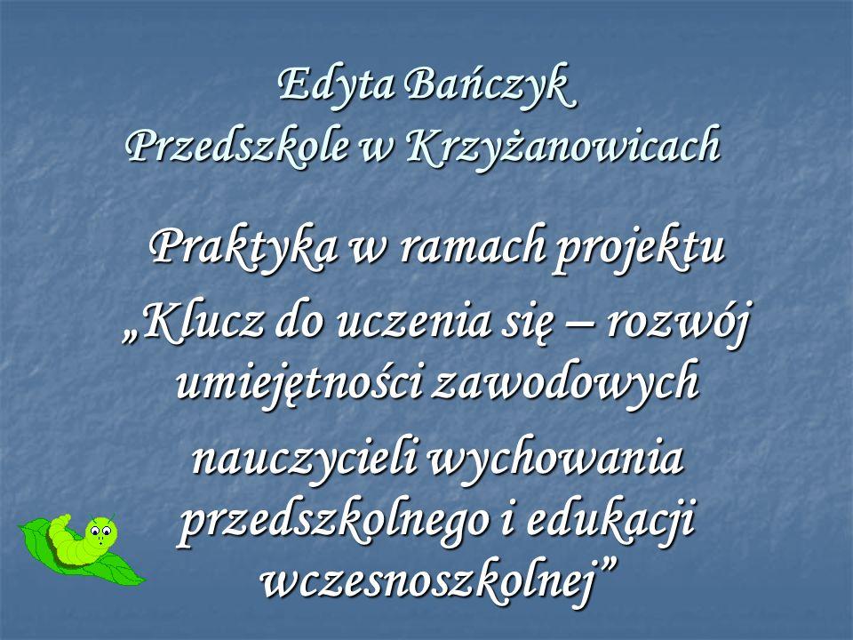 Edyta Bańczyk Przedszkole w Krzyżanowicach Praktyka w ramach projektu Klucz do uczenia się – rozwój umiejętności zawodowych nauczycieli wychowania przedszkolnego i edukacji wczesnoszkolnej