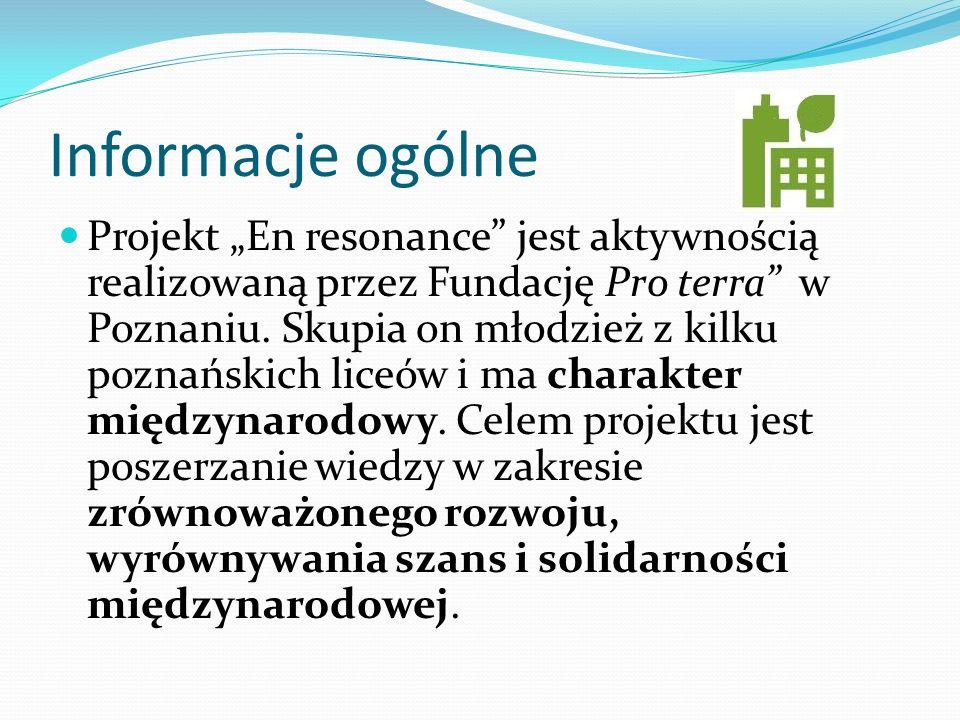 Informacje ogólne Projekt En resonance jest aktywnością realizowaną przez Fundację Pro terra w Poznaniu. Skupia on młodzież z kilku poznańskich liceów